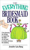 Everything Bridesmaid Book from Planning the Shower to Supporting the Bride All You Need to Survive & Enjoy the Wedding