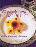 Elegantly Easy Creme Brulee & Other Custard Desserts