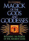 Magick of the Gods & Goddesses Invoking the Power of the Ancient Gods