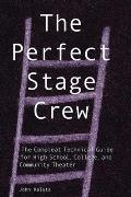Perfect Stage Crew The Complete Technical Guide for High School College & Community Theater