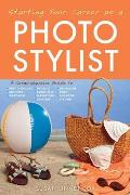 Starting Your Career as a Photo Stylist: A Comprehensive Guide to Photo Shoots, Marketing, Business, Fashion, Wardrobe, Off Figure, Product, Prop, Roo (Starting Your Career)