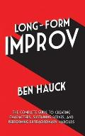 Long Form Improv The Complete guide to Creating Characters Sustaining Scenes & Performing Extraordinary Harolds