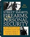Street Smarts, Firearms, and Personal Security: Jim Grover's Guide to Staying Alive and Avoiding Crime in the Real World