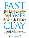 Fast Polymer Clay Speedy Techniques & Projects for Crafters in a Hurry