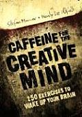 Caffeine for the Creative Mind 250 Exercises to Wake Up Your Brain