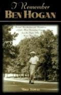 I Remember Ben Hogan: Personal Recollections and Revelations of Golf's Most Fascinating Legend from the People Who Knew Him Best
