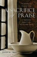 Sacrifice of Praise An Anthology of Christian Poetry in English from Caedmon to the Mid Twentieth Century