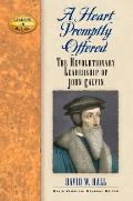 A Heart Promptly Offered: The Revolutionary Leadership of John Calvin