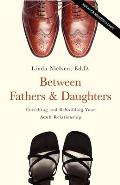 Between Fathers and Daughters: Enriching and Rebuilding Your Adult Relationship