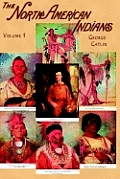 North American Indians, Volume I: Being Letters and Notes on Their Manners, Customs, and Conditions, Written During Eight Years' Travel Amongst the Wi