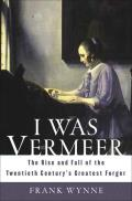 I Was Vermeer The Rise & Fall of the Twentieth Centurys Greatest Forger