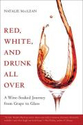 Red White & Drunk All Over A Wine Soaked Journey from Grape to Glass