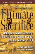 Ultimate Sacrifice John & Robert Kennedy the Plan for a Coup in Cuba & the Murder of JFK