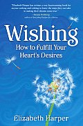 Wishing: How to Fulfill Your Heart's Desires