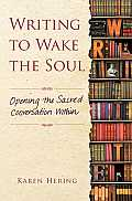 Writing to Wake the Soul Opening the Sacred Conversation Within