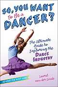 So, You Want to Be a Dancer?: The Ultimate Guide to Exploring the Dance Industry (Be What You Want)