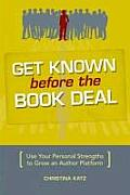 Get Known Before the Book Deal Use Your Personal Strengths to Grow an Author Platform