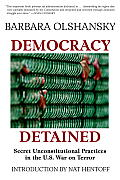 Democracy Detained: Secret, Unconstitutional Practices in the U.S. War on Terror