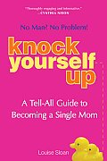Knock Yourself Up No Man No Problem A Tell All Guide to Becoming a Single Mom