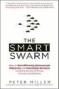 Smart Swarm How to Work Efficiently Communicate Effectively & Make Better Decisions Using the Secrets of Flocks Schools &