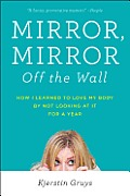 Mirror Mirror Off the Wall How I Learned to Love My Body by Not Looking at It for a Year