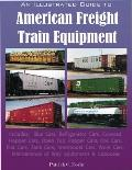 An  Illustrated Guide to American Freight Train Equipment: Detailed Coverage of Box Cars, Refrigerator Cars, Covered Hopper Cars, Open Top Hopper Cars