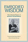 Embodied Wisdom: The Collected Papers of Moshe Feldenkrais Cover