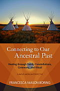 Connecting to Our Ancestral Past: Healing Through Family Constellations, Ceremony, and Ritual