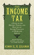 The Income Tax: A Study of the History, Theory, and Practice of Income Taxation at Home and Abroad