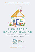 A Knitter's Home Companion: A Heartwarming Collection of Stories, Patterns, and Recipes