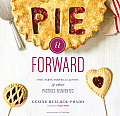 Pie It Forward: Pies, Tarts, Tortes, Galettes, & Other Pastries Reinvented