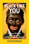 Black Like You Blackface Whiteface Insult & Imitation in American Popular Culture