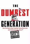 Dumbest Generation How the Digital Age Stupefies Young Americans & Jeopardizes Our Future Or Dont Trust Anyone Under 30