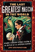 Last Greatest Magician in the World Howard Thurston versus Houdini & the Battles of the American Wizards