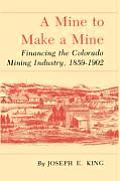 A Mine To Make A Mine: Financing The Colorado Mining Industry, 1859-1902 by Joseph E. King