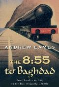 The 8:55 to Baghdad: From London to Iraq on the Trail of Agatha Christie