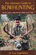 The Ultimate Guide to Bowhunting: An Essential Guide for Beginning and Accomplished Bowhunters