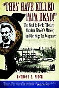 They Have Killed Papa Dead!: The Road to Ford's Theatre, Abraham Lincoln's Murder, and the Rage for Vengeance