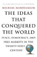 Ideas That Conquered the World Peace Democracy & Free Markets in the Twenty First Century