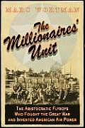 The Millionaires' Unit: The Aristocratic Flyboys Who Fought the Great War and Invented American Airpower Cover