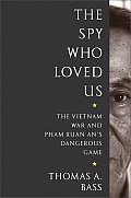 Spy Who Loved Us The Vietnam War & Pham Xuan Ans Dangerous Game
