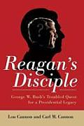 Reagans Disciple George W Bushs Troubled Quest for a Presidential Legacy