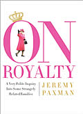 On Royalty A Very Polite Inquiry Into Some Strangely Related Families