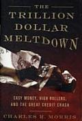 Trillion Dollar Meltdown Easy Money High Rollers & the Great Credit Crash