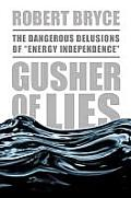 Gusher of Lies: The Dangerous Delusions of Energy Independence