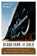 Blood, Iron, & Gold: How the Railroads Transformed the World