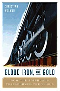 Blood, Iron, and Gold: How the Railways Transformed the World
