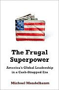 Frugal Superpower Americas Global Leadership in a Cash Strapped Era