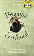 Beautiful Girlhood: A Timeless Guide for Christian Adolescense