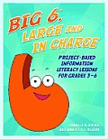 Big6, Large and in Charge: Project-Based Information Literacy Lessons for Grades 3-6